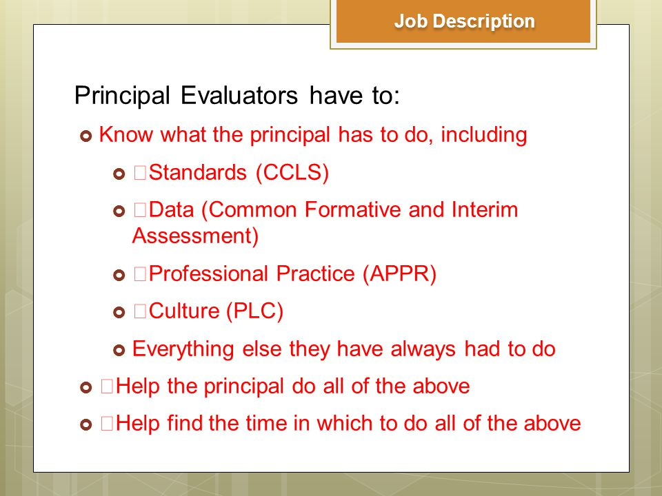 Principal Evaluators have to:  Know what the principal has to do, including  ›Standards (CCLS)  ›Data (Common Formative and Interim Assessment)  ›Professional Practice (APPR)  ›Culture (PLC)  Everything else they have always had to do  ›Help the principal do all of the above  ›Help find the time in which to do all of the above Job Description