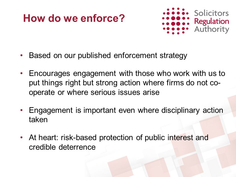 How do we enforce? Based on our published enforcement strategy Encourages engagement with those who work with us to put things right but strong action
