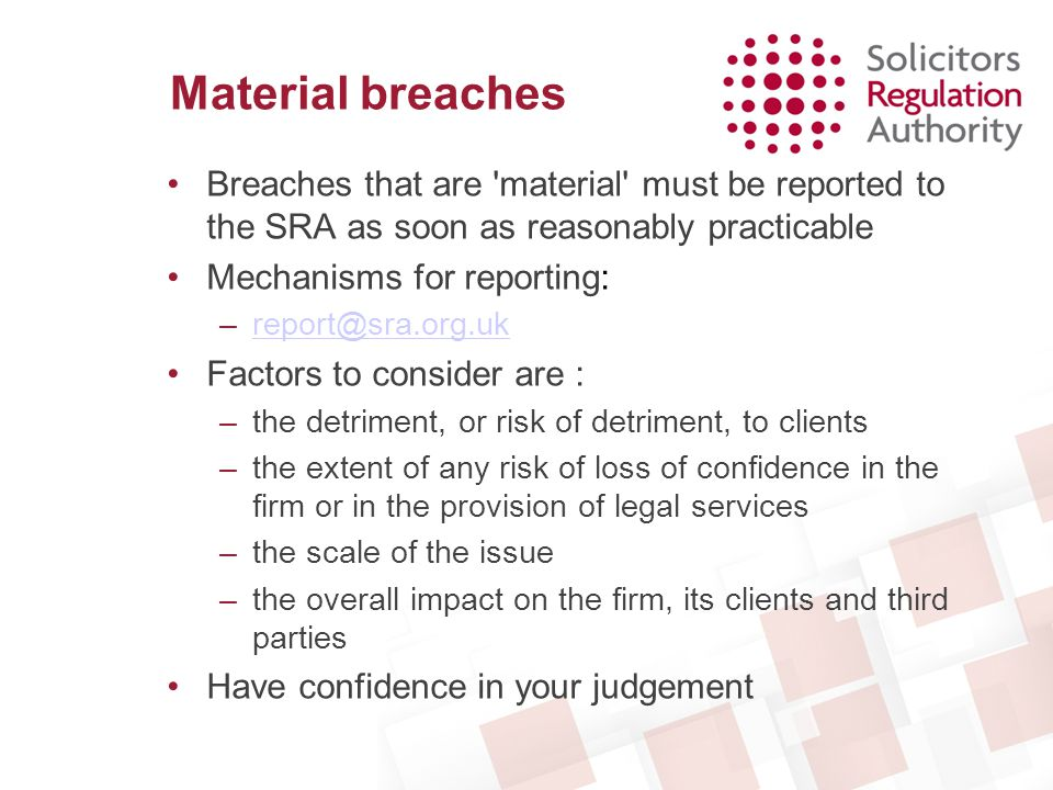 Material breaches Breaches that are 'material' must be reported to the SRA as soon as reasonably practicable Mechanisms for reporting: –report@sra.org