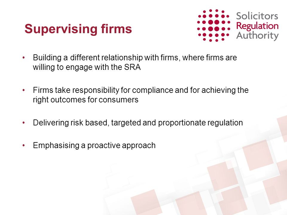Managing Risk The regulated community is constantly changing and evolving, so supervision needs to be responsive to: –the risk a firm poses –its own management and mitigation of risk –its approach to, and history of, compliance –the level of constructive engagement with the SRA
