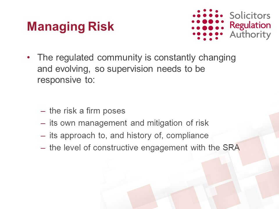 –Deal with all high risk matters in a timely manner –Respond effectively to the risk of financial instability –Identify and respond to potential interventions –Progress major investigations and conduct issues –Respond to the risks posed by bogus firms –Increase active engagement with firms –Thematic Work Impact of Legal Aid Reforms The provision of advice in Asylum cases Anti-Money Laundering and financial crime Failure to cooperate with the regulator Dispersed firms Supervision Objectives