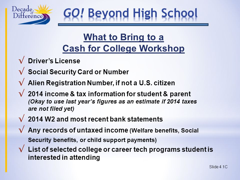 What to Bring to a Cash for College Workshop √ Driver's License √ Social Security Card or Number √ Alien Registration Number, if not a U.S.