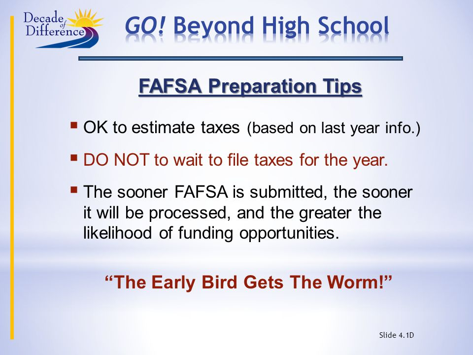 FAFSA Preparation Tips  OK to estimate taxes (based on last year info.)  DO NOT to wait to file taxes for the year.