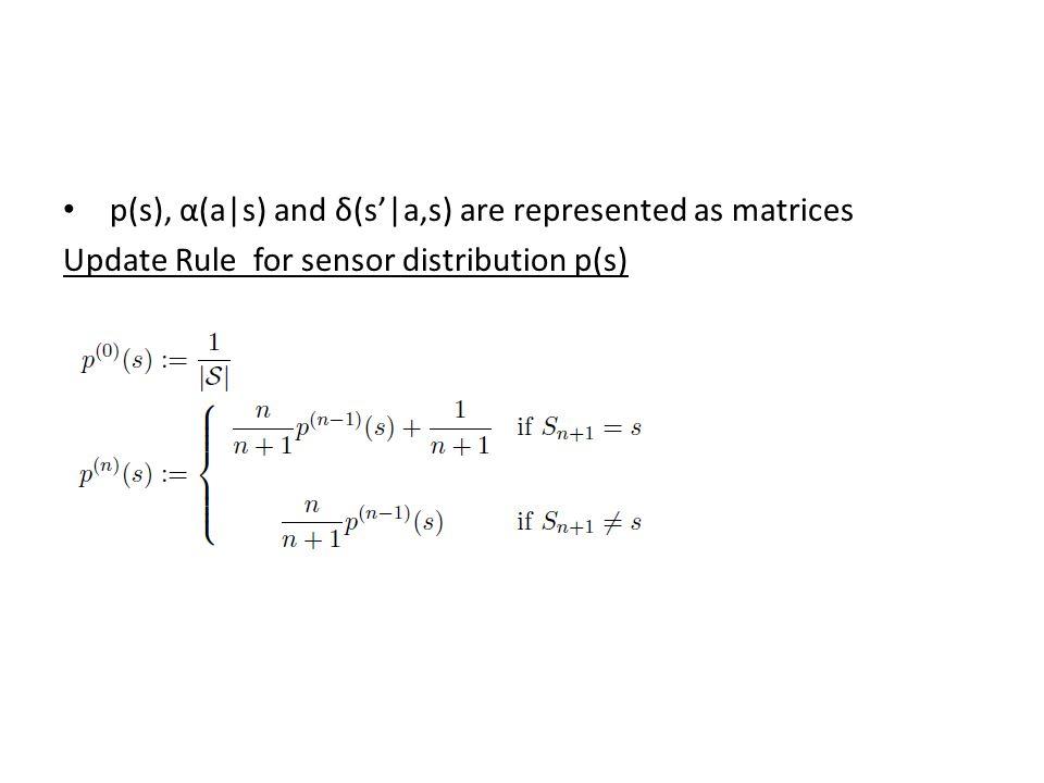 p(s), α(a|s) and δ(s'|a,s) are represented as matrices Update Rule for sensor distribution p(s)