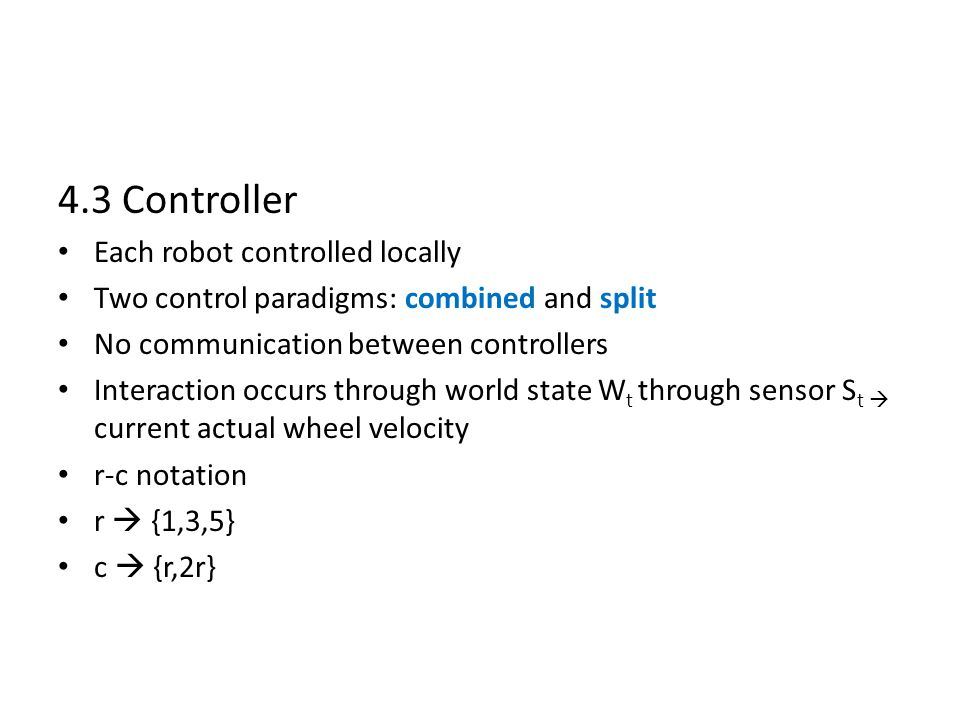 4.3 Controller Each robot controlled locally Two control paradigms: combined and split No communication between controllers Interaction occurs through world state W t through sensor S t  current actual wheel velocity r-c notation r  {1,3,5} c  {r,2r}