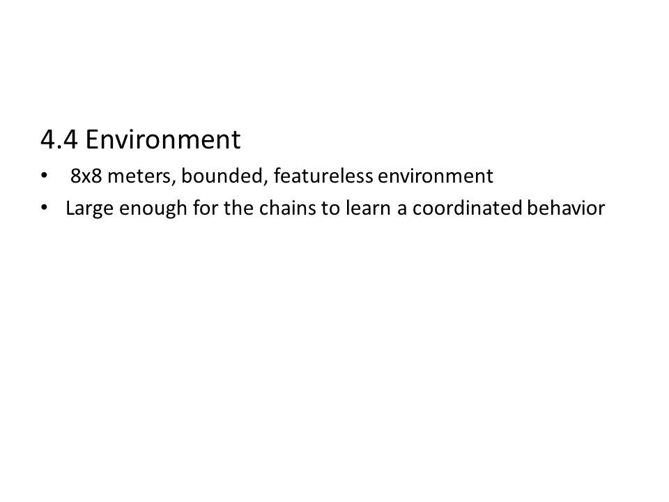 4.4 Environment 8x8 meters, bounded, featureless environment Large enough for the chains to learn a coordinated behavior