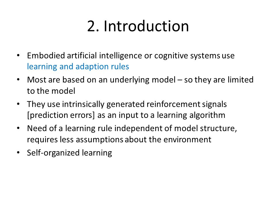 2. Introduction Embodied artificial intelligence or cognitive systems use learning and adaption rules Most are based on an underlying model – so they