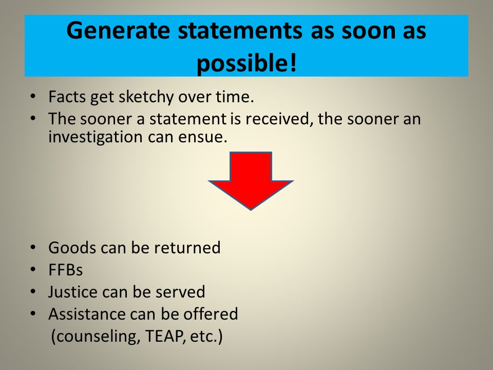 Generate statements as soon as possible! Facts get sketchy over time. The sooner a statement is received, the sooner an investigation can ensue. Goods