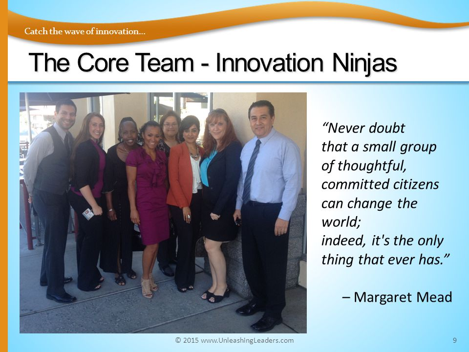 Catch the wave of innovation… The Core Team - Innovation Ninjas 9 Never doubt that a small group of thoughtful, committed citizens can change the world; indeed, it s the only thing that ever has. – Margaret Mead © 2015 www.UnleashingLeaders.com
