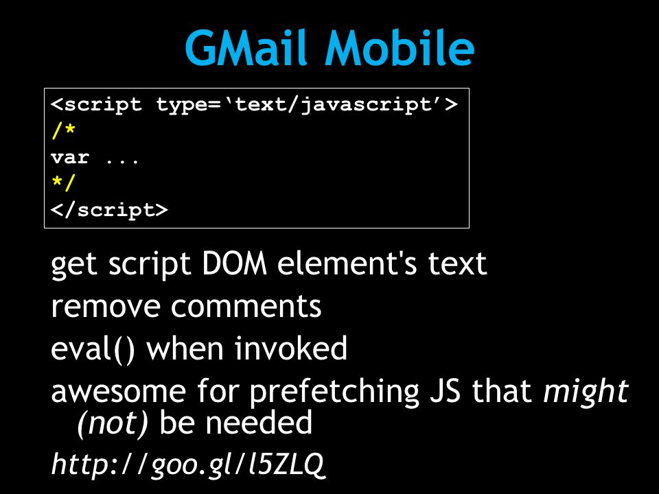 GMail Mobile /* var... */ get script DOM element's text remove comments eval() when invoked awesome for prefetching JS that might (not) be needed http