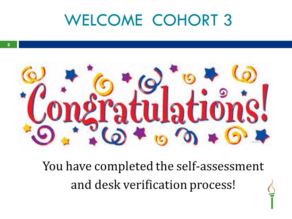 WELCOME COHORT 3 You have completed the self-assessment and desk verification process! 2