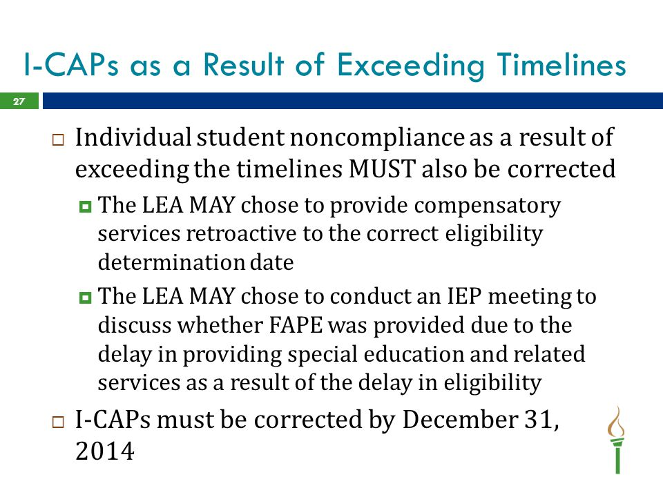 I-CAPs as a Result of Exceeding Timelines  Individual student noncompliance as a result of exceeding the timelines MUST also be corrected  The LEA MAY chose to provide compensatory services retroactive to the correct eligibility determination date  The LEA MAY chose to conduct an IEP meeting to discuss whether FAPE was provided due to the delay in providing special education and related services as a result of the delay in eligibility  I-CAPs must be corrected by December 31, 2014 27