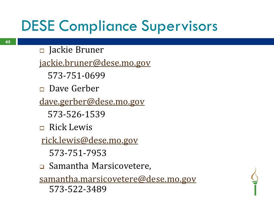 DESE Compliance Supervisors  Jackie Bruner jackie.bruner@dese.mo.gov 573-751-0699  Dave Gerber dave.gerber@dese.mo.gov 573-526-1539  Rick Lewis rick.lewis@dese.mo.gov 573-751-7953  Samantha Marsicovetere, samantha.marsicovetere@dese.mo.gov samantha.marsicovetere@dese.mo.gov 573-522-3489 45