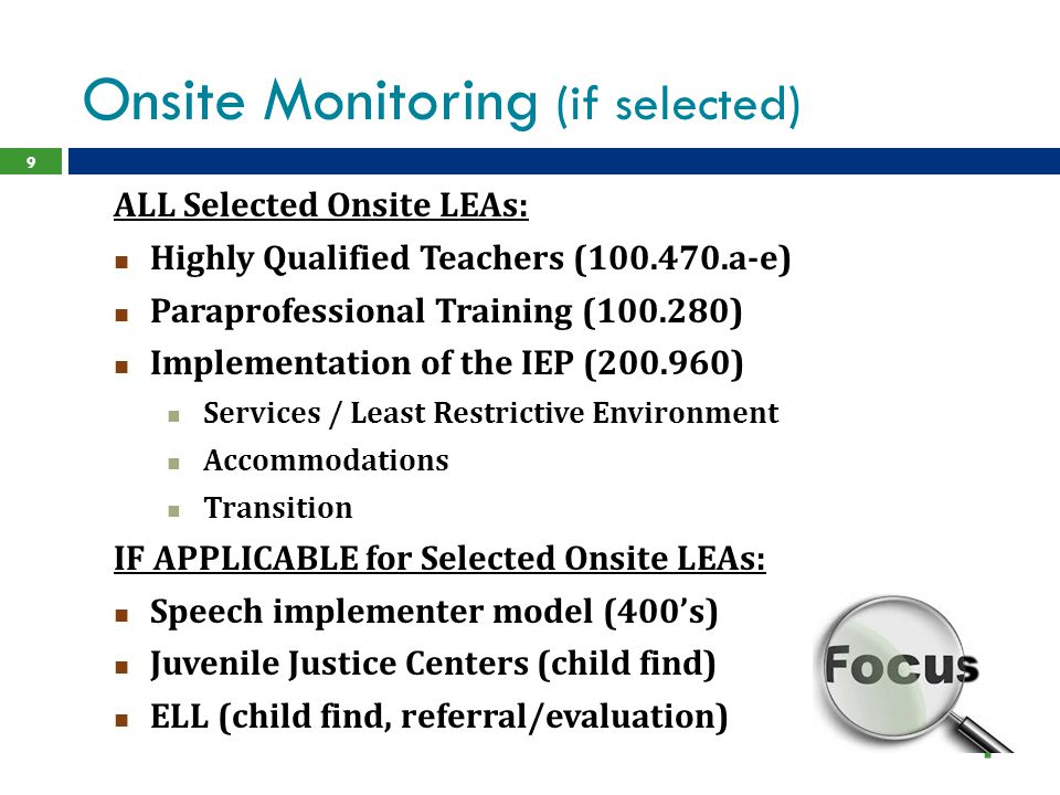 Onsite Monitoring (if selected) ALL Selected Onsite LEAs: Highly Qualified Teachers (100.470.a-e) Paraprofessional Training (100.280) Implementation of the IEP (200.960) Services / Least Restrictive Environment Accommodations Transition IF APPLICABLE for Selected Onsite LEAs: Speech implementer model (400's) Juvenile Justice Centers (child find) ELL (child find, referral/evaluation) 9