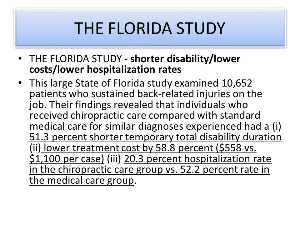 THE FLORIDA STUDY THE FLORIDA STUDY - shorter disability/lower costs/lower hospitalization rates This large State of Florida study examined 10,652 patients who sustained back-related injuries on the job.
