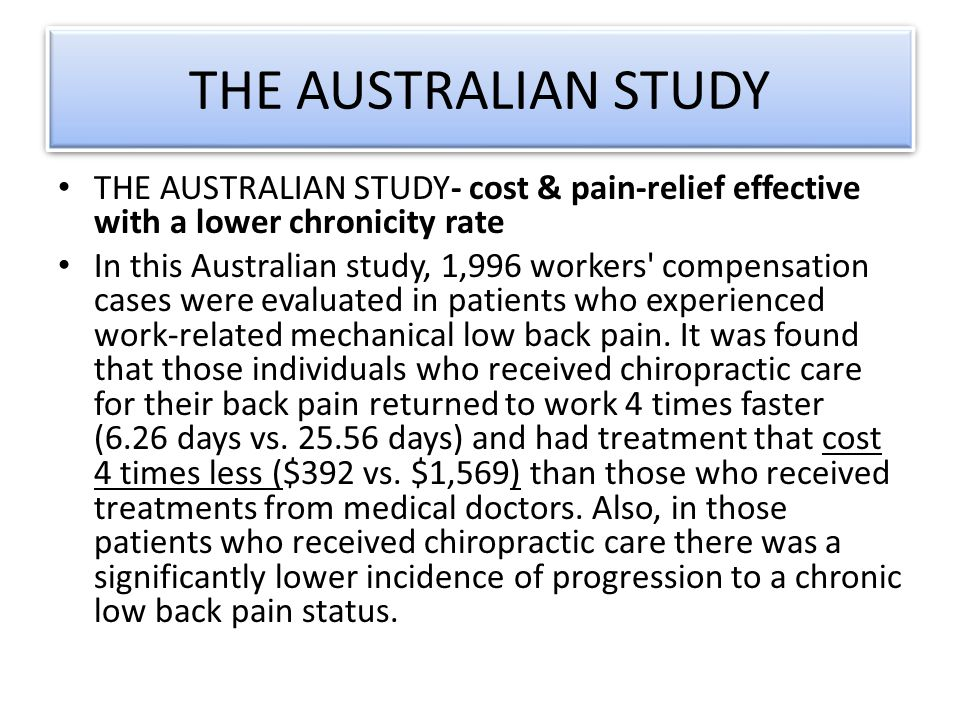 THE AUSTRALIAN STUDY THE AUSTRALIAN STUDY- cost & pain-relief effective with a lower chronicity rate In this Australian study, 1,996 workers compensation cases were evaluated in patients who experienced work-related mechanical low back pain.