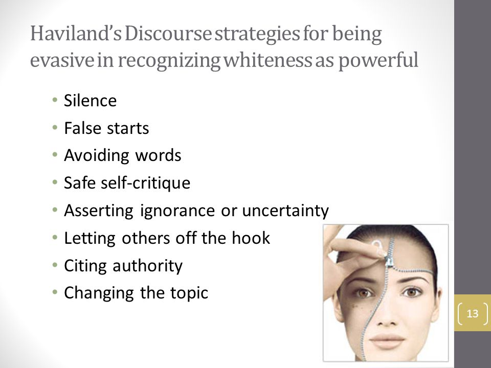 Haviland's Discourse strategies for being evasive in recognizing whiteness as powerful Silence False starts Avoiding words Safe self-critique Asserting ignorance or uncertainty Letting others off the hook Citing authority Changing the topic 13