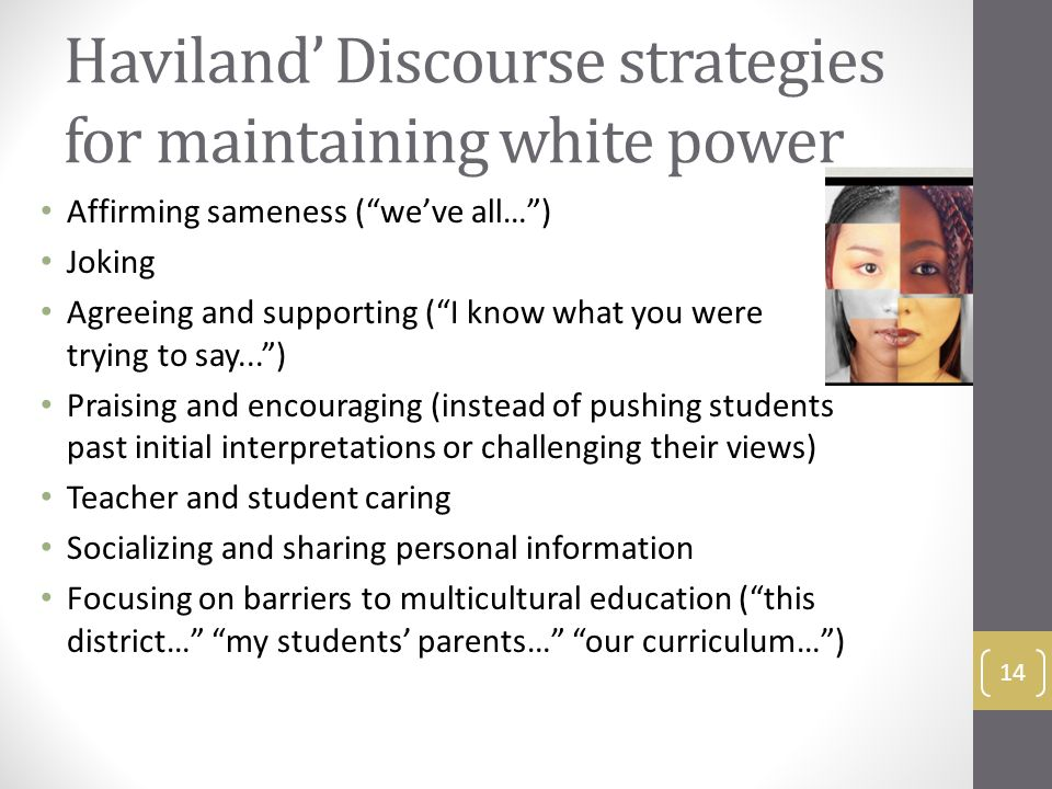 Haviland' Discourse strategies for maintaining white power Affirming sameness ( we've all… ) Joking Agreeing and supporting ( I know what you were trying to say... ) Praising and encouraging (instead of pushing students past initial interpretations or challenging their views) Teacher and student caring Socializing and sharing personal information Focusing on barriers to multicultural education ( this district… my students' parents… our curriculum… ) 14