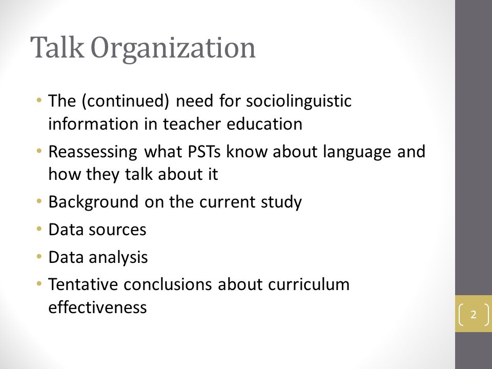 Talk Organization The (continued) need for sociolinguistic information in teacher education Reassessing what PSTs know about language and how they talk about it Background on the current study Data sources Data analysis Tentative conclusions about curriculum effectiveness 2