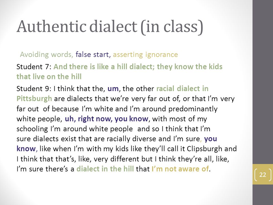Authentic dialect (in class) Avoiding words, false start, asserting ignorance Student 7: And there is like a hill dialect; they know the kids that live on the hill Student 9: I think that the, um, the other racial dialect in Pittsburgh are dialects that we're very far out of, or that I'm very far out of because I'm white and I'm around predominantly white people, uh, right now, you know, with most of my schooling I'm around white people and so I think that I'm sure dialects exist that are racially diverse and I'm sure, you know, like when I'm with my kids like they'll call it Clipsburgh and I think that that's, like, very different but I think they're all, like, I'm sure there's a dialect in the hill that I'm not aware of.