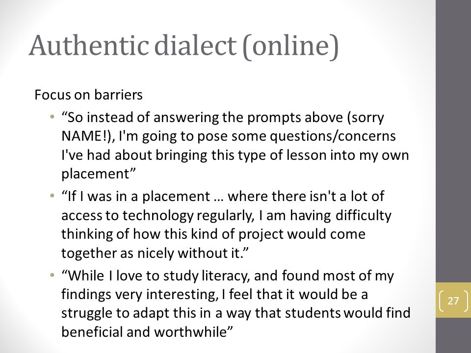 Authentic dialect (online) Focus on barriers So instead of answering the prompts above (sorry NAME!), I m going to pose some questions/concerns I ve had about bringing this type of lesson into my own placement If I was in a placement … where there isn t a lot of access to technology regularly, I am having difficulty thinking of how this kind of project would come together as nicely without it. While I love to study literacy, and found most of my findings very interesting, I feel that it would be a struggle to adapt this in a way that students would find beneficial and worthwhile 27