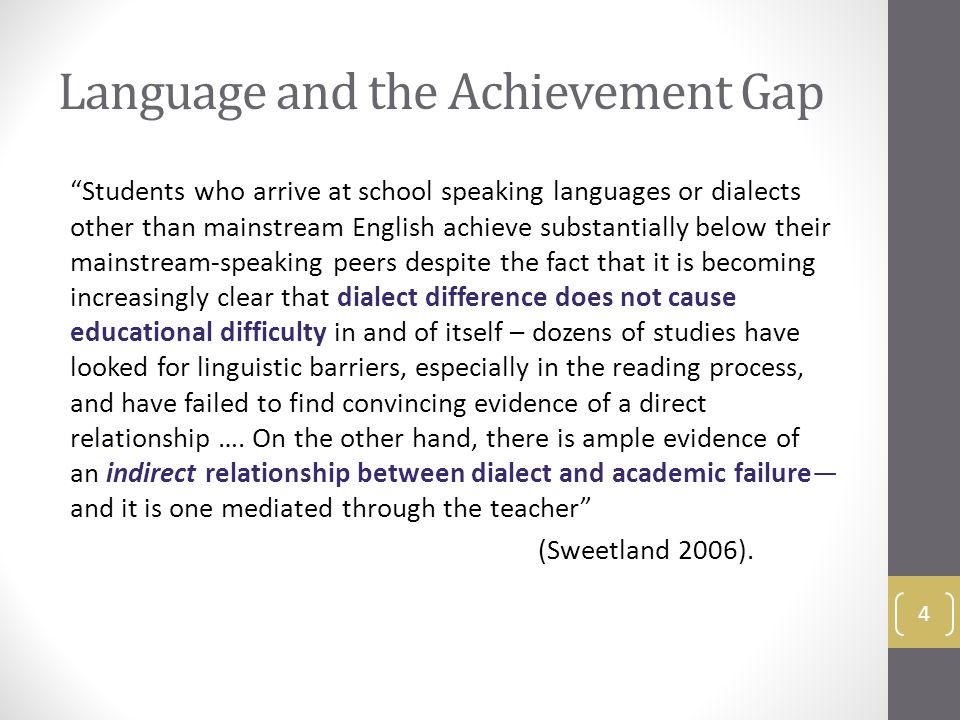 Language and the Achievement Gap Students who arrive at school speaking languages or dialects other than mainstream English achieve substantially below their mainstream-speaking peers despite the fact that it is becoming increasingly clear that dialect difference does not cause educational difficulty in and of itself – dozens of studies have looked for linguistic barriers, especially in the reading process, and have failed to find convincing evidence of a direct relationship ….