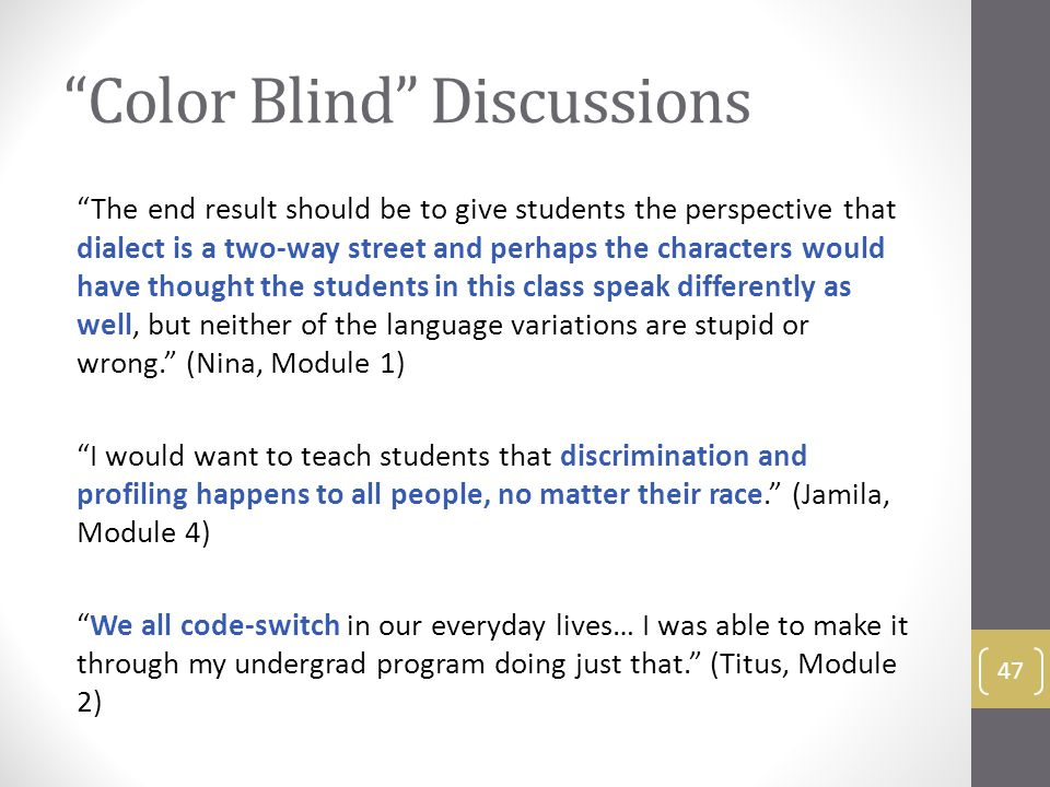 Color Blind Discussions The end result should be to give students the perspective that dialect is a two-way street and perhaps the characters would have thought the students in this class speak differently as well, but neither of the language variations are stupid or wrong. (Nina, Module 1) I would want to teach students that discrimination and profiling happens to all people, no matter their race. (Jamila, Module 4) We all code-switch in our everyday lives… I was able to make it through my undergrad program doing just that. (Titus, Module 2) 47