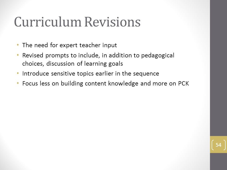 Curriculum Revisions The need for expert teacher input Revised prompts to include, in addition to pedagogical choices, discussion of learning goals Introduce sensitive topics earlier in the sequence Focus less on building content knowledge and more on PCK 54