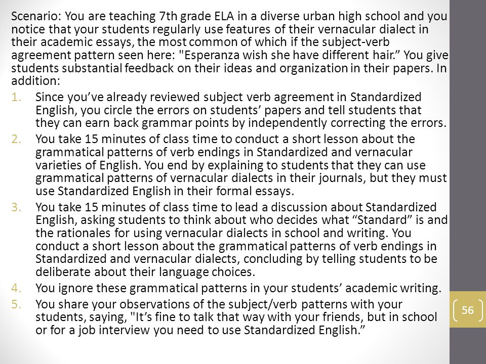 Scenario: You are teaching 7th grade ELA in a diverse urban high school and you notice that your students regularly use features of their vernacular dialect in their academic essays, the most common of which if the subject-verb agreement pattern seen here: Esperanza wish she have different hair. You give students substantial feedback on their ideas and organization in their papers.