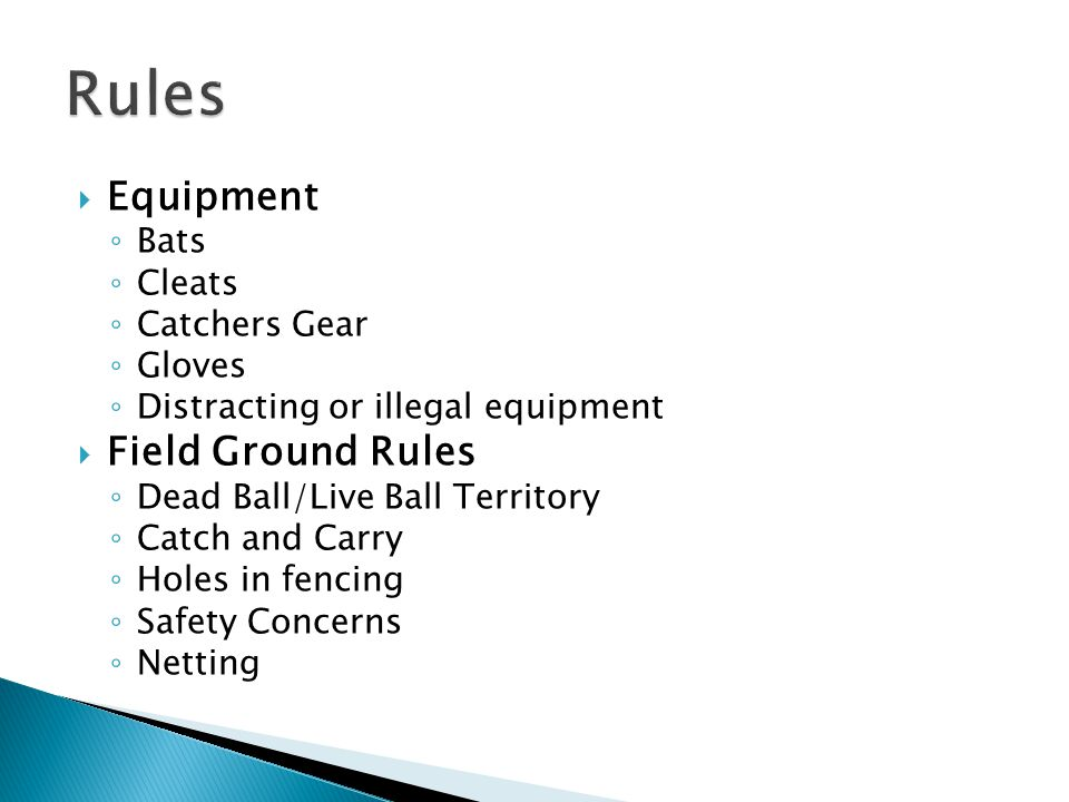  Equipment ◦ Bats ◦ Cleats ◦ Catchers Gear ◦ Gloves ◦ Distracting or illegal equipment  Field Ground Rules ◦ Dead Ball/Live Ball Territory ◦ Catch a