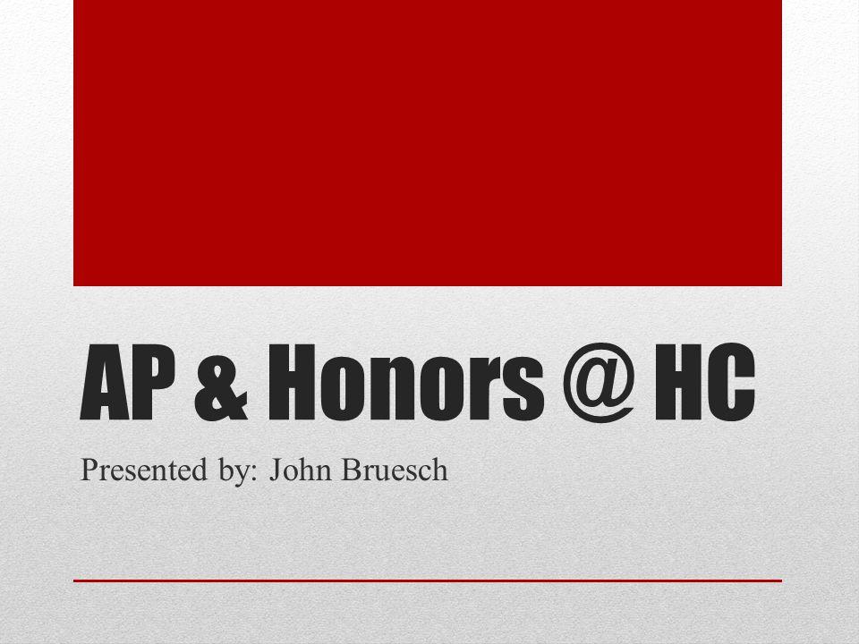 AP & Honors @ HC Presented by: John Bruesch