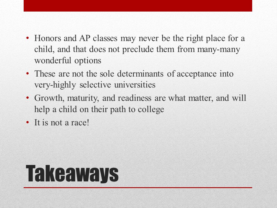 Takeaways Honors and AP classes may never be the right place for a child, and that does not preclude them from many-many wonderful options These are not the sole determinants of acceptance into very-highly selective universities Growth, maturity, and readiness are what matter, and will help a child on their path to college It is not a race!