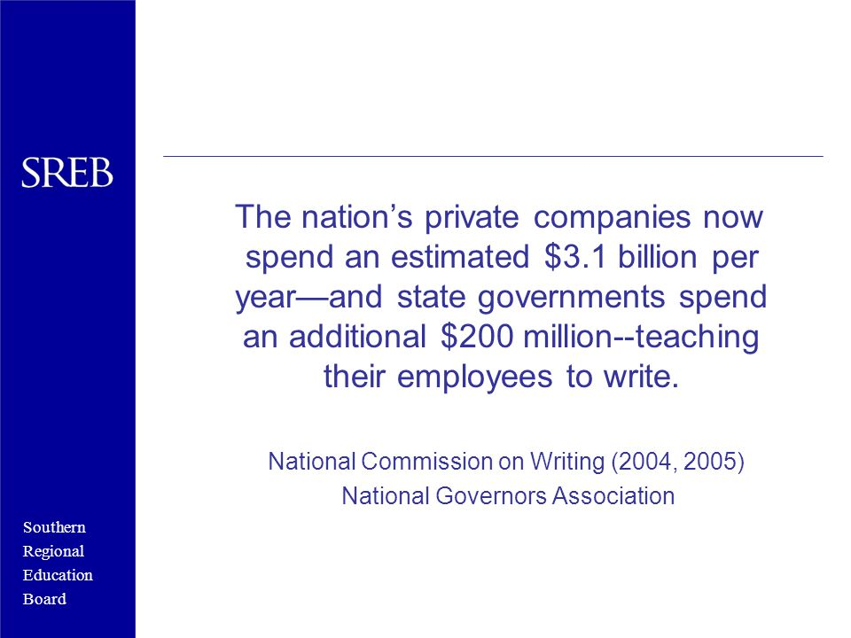 Southern Regional Education Board The nation's private companies now spend an estimated $3.1 billion per year—and state governments spend an additional $200 million--teaching their employees to write.