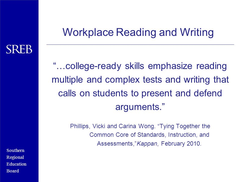 Southern Regional Education Board …college-ready skills emphasize reading multiple and complex tests and writing that calls on students to present and defend arguments. Phillips, Vicki and Carina Wong.
