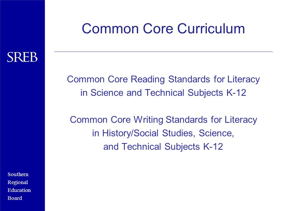 Southern Regional Education Board Common Core Curriculum Common Core Reading Standards for Literacy in Science and Technical Subjects K-12 Common Core Writing Standards for Literacy in History/Social Studies, Science, and Technical Subjects K-12
