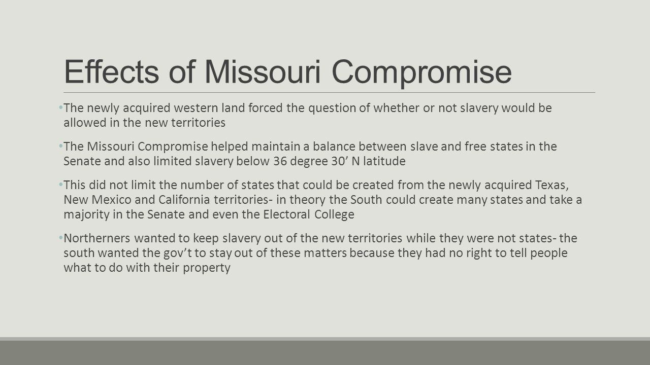 Effects of Missouri Compromise The newly acquired western land forced the question of whether or not slavery would be allowed in the new territories The Missouri Compromise helped maintain a balance between slave and free states in the Senate and also limited slavery below 36 degree 30' N latitude This did not limit the number of states that could be created from the newly acquired Texas, New Mexico and California territories- in theory the South could create many states and take a majority in the Senate and even the Electoral College Northerners wanted to keep slavery out of the new territories while they were not states- the south wanted the gov't to stay out of these matters because they had no right to tell people what to do with their property