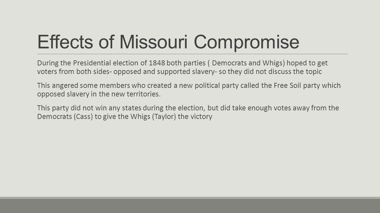Effects of Missouri Compromise During the Presidential election of 1848 both parties ( Democrats and Whigs) hoped to get voters from both sides- opposed and supported slavery- so they did not discuss the topic This angered some members who created a new political party called the Free Soil party which opposed slavery in the new territories.