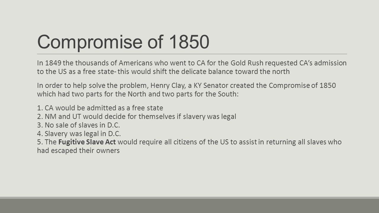 Compromise of 1850 In 1849 the thousands of Americans who went to CA for the Gold Rush requested CA's admission to the US as a free state- this would shift the delicate balance toward the north In order to help solve the problem, Henry Clay, a KY Senator created the Compromise of 1850 which had two parts for the North and two parts for the South: 1.