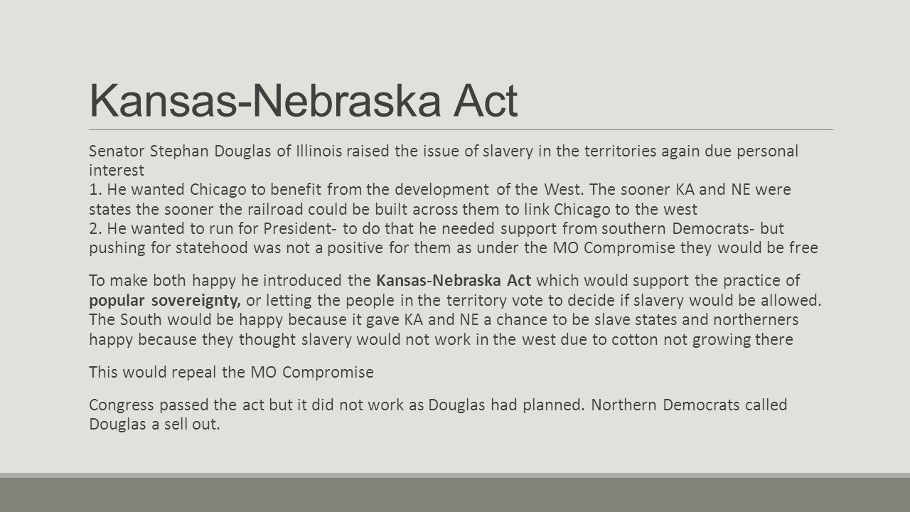 Kansas-Nebraska Act Senator Stephan Douglas of Illinois raised the issue of slavery in the territories again due personal interest 1.