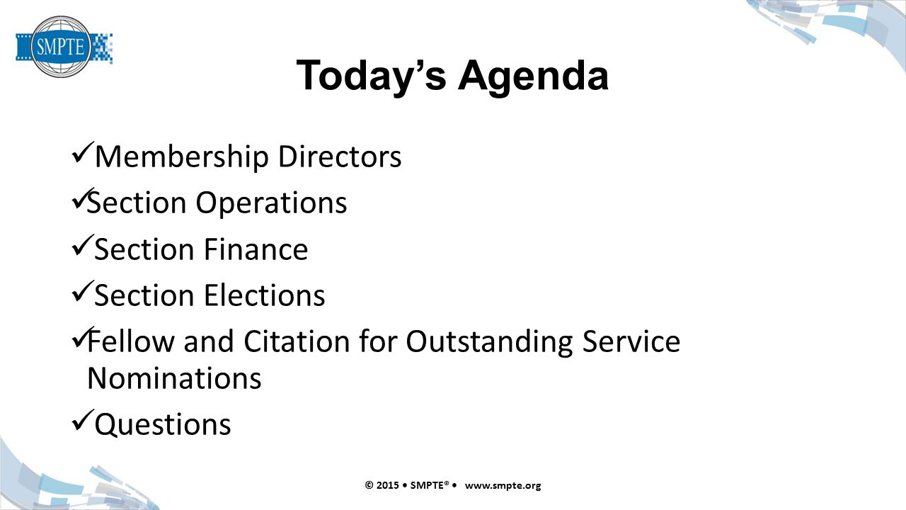Today's Agenda Membership Directors Section Operations Section Finance Section Elections Fellow and Citation for Outstanding Service Nominations Questions © 2015 SMPTE® www.smpte.org