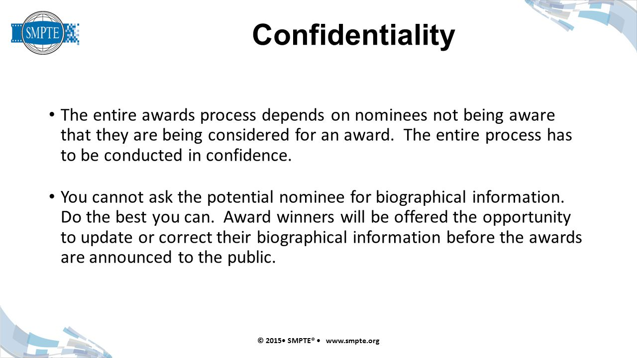 Confidentiality © 2015 SMPTE® www.smpte.org The entire awards process depends on nominees not being aware that they are being considered for an award.