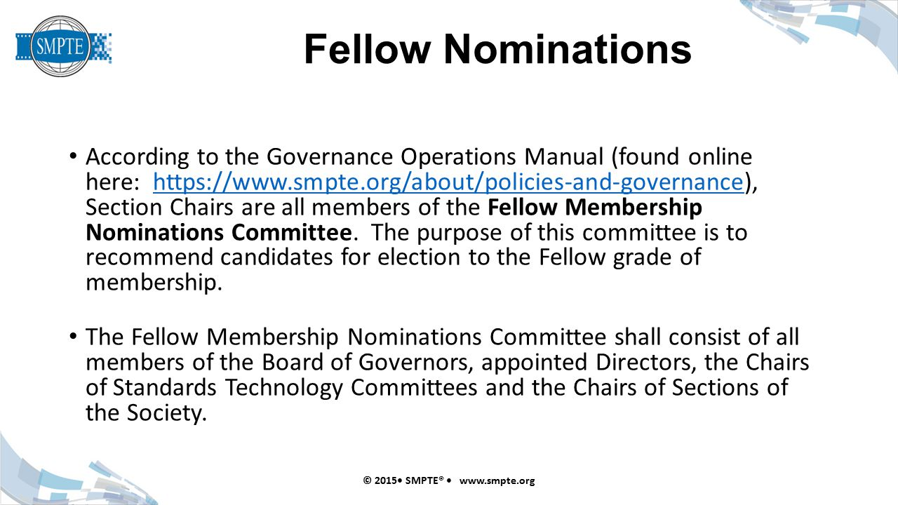 Fellow Nominations © 2015 SMPTE® www.smpte.org According to the Governance Operations Manual (found online here: https://www.smpte.org/about/policies-and-governance), Section Chairs are all members of the Fellow Membership Nominations Committee.