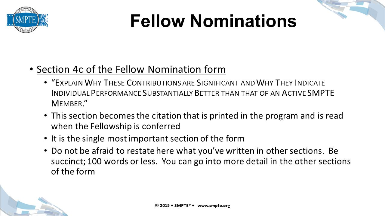 Fellow Nominations © 2015 SMPTE® www.smpte.org Section 4c of the Fellow Nomination form E XPLAIN W HY T HESE C ONTRIBUTIONS ARE S IGNIFICANT AND W HY T HEY I NDICATE I NDIVIDUAL P ERFORMANCE S UBSTANTIALLY B ETTER THAN THAT OF AN A CTIVE SMPTE M EMBER. This section becomes the citation that is printed in the program and is read when the Fellowship is conferred It is the single most important section of the form Do not be afraid to restate here what you've written in other sections.