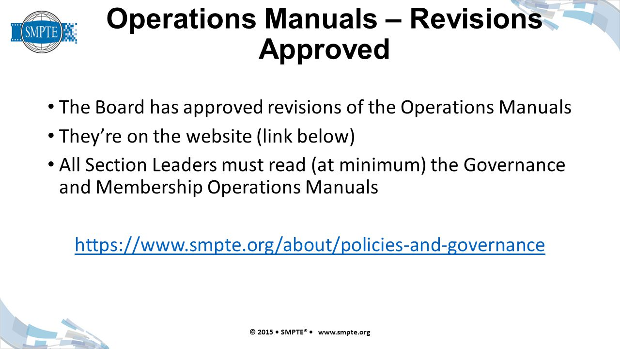 Operations Manuals – Revisions Approved The Board has approved revisions of the Operations Manuals They're on the website (link below) All Section Leaders must read (at minimum) the Governance and Membership Operations Manuals https://www.smpte.org/about/policies-and-governance © 2015 SMPTE® www.smpte.org
