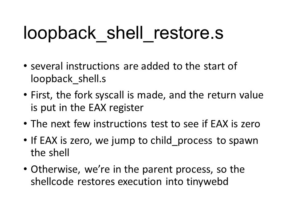 loopback_shell_restore.s several instructions are added to the start of loopback_shell.s First, the fork syscall is made, and the return value is put in the EAX register The next few instructions test to see if EAX is zero If EAX is zero, we jump to child_process to spawn the shell Otherwise, we're in the parent process, so the shellcode restores execution into tinywebd