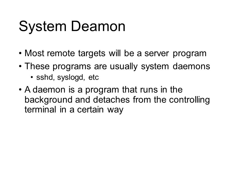 System Deamon Most remote targets will be a server program These programs are usually system daemons sshd, syslogd, etc A daemon is a program that runs in the background and detaches from the controlling terminal in a certain way