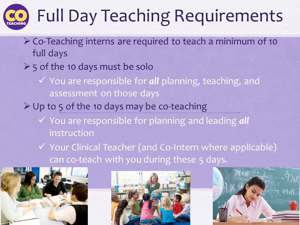 Full Day Teaching Requirements  Co-Teaching interns are required to teach a minimum of 10 full days  5 of the 10 days must be solo You are responsib