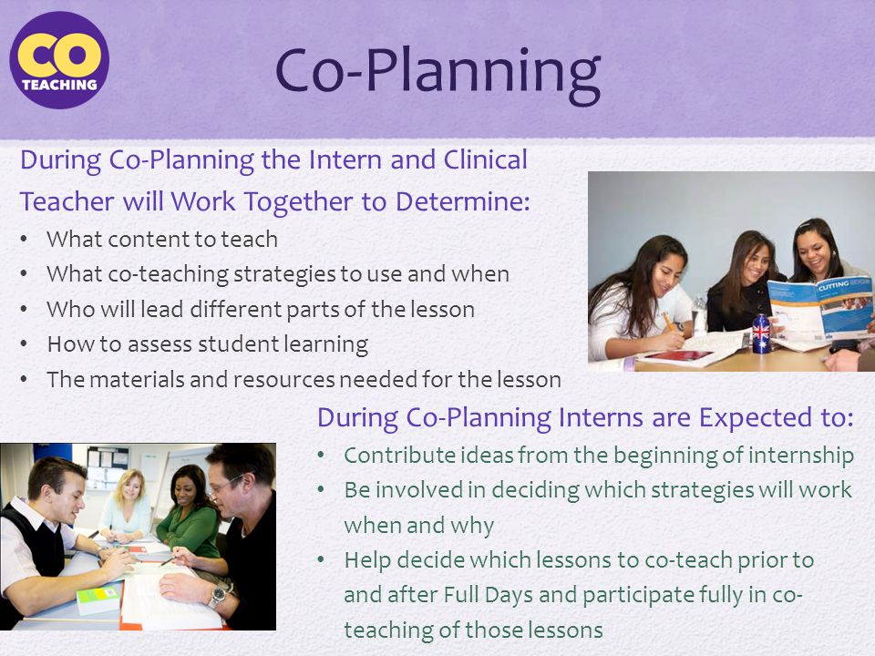 Co-Planning During Co-Planning the Intern and Clinical Teacher will Work Together to Determine: What content to teach What co-teaching strategies to u