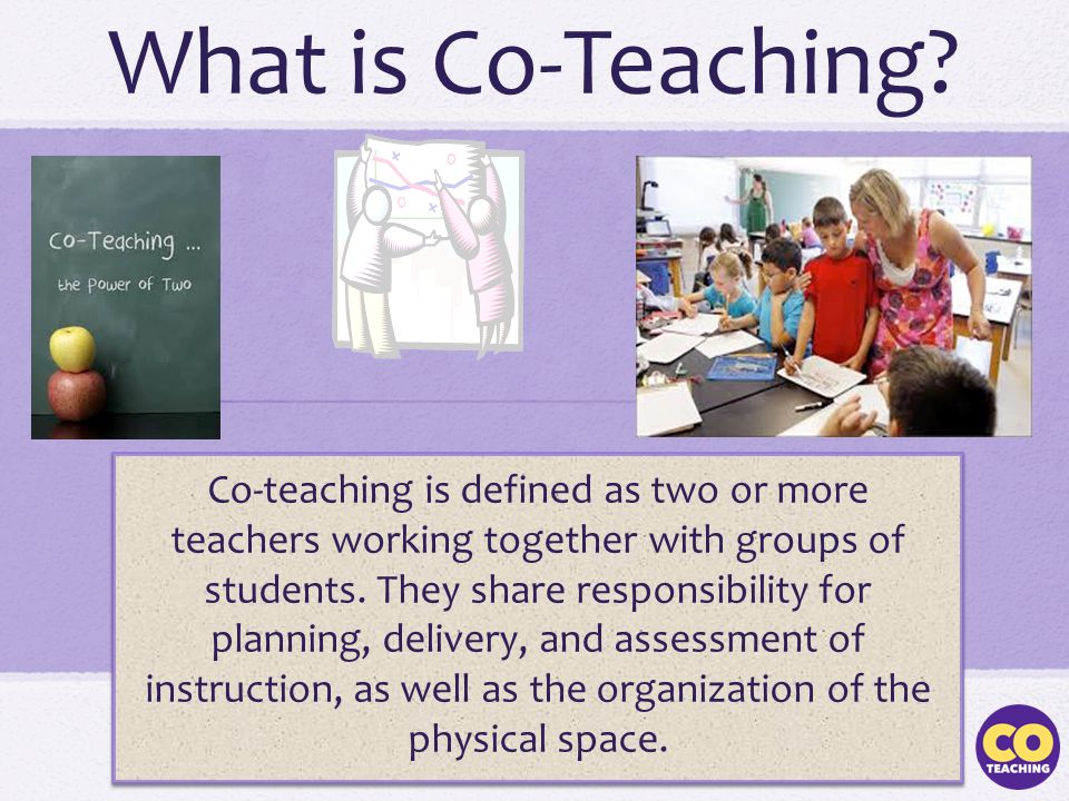 What is Co-Teaching? Co-teaching is defined as two or more teachers working together with groups of students. They share responsibility for planning,