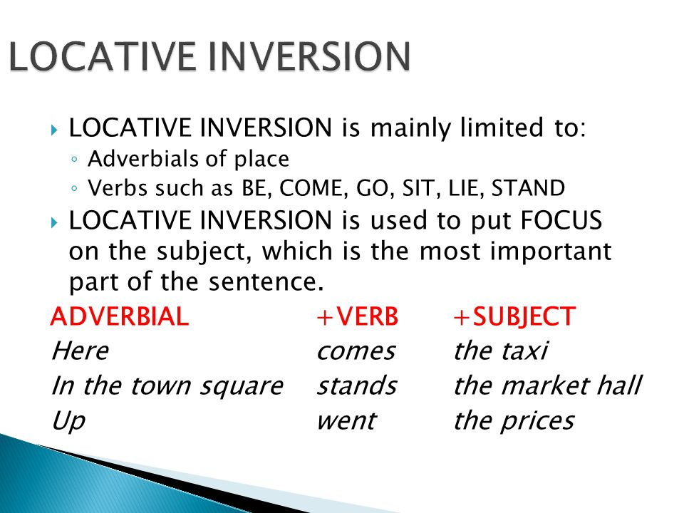  LOCATIVE INVERSION is mainly limited to: ◦ Adverbials of place ◦ Verbs such as BE, COME, GO, SIT, LIE, STAND  LOCATIVE INVERSION is used to put FOCUS on the subject, which is the most important part of the sentence.